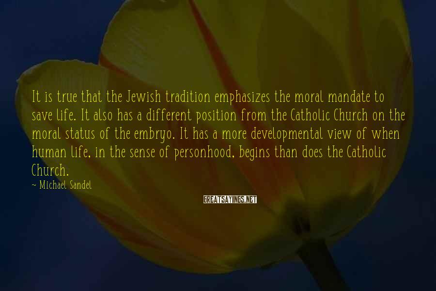 Michael Sandel Sayings: It is true that the Jewish tradition emphasizes the moral mandate to save life. It