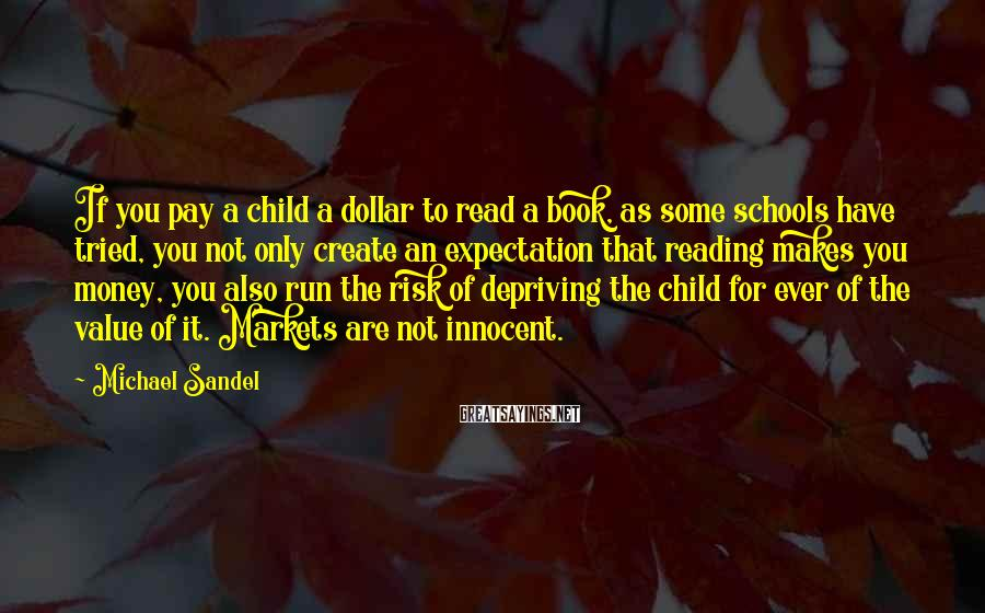 Michael Sandel Sayings: If you pay a child a dollar to read a book, as some schools have