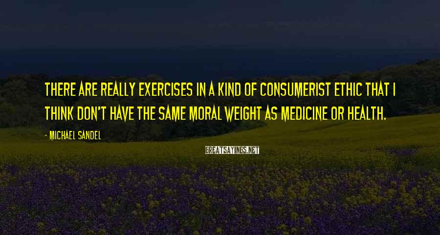 Michael Sandel Sayings: There are really exercises in a kind of consumerist ethic that I think don't have