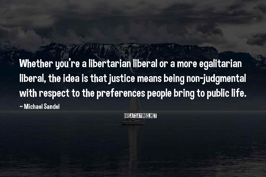 Michael Sandel Sayings: Whether you're a libertarian liberal or a more egalitarian liberal, the idea is that justice