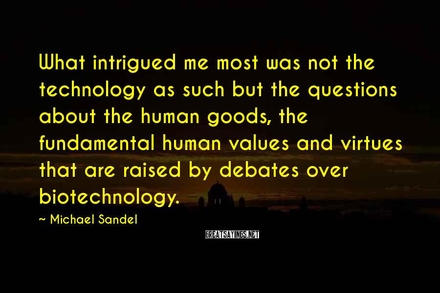 Michael Sandel Sayings: What intrigued me most was not the technology as such but the questions about the