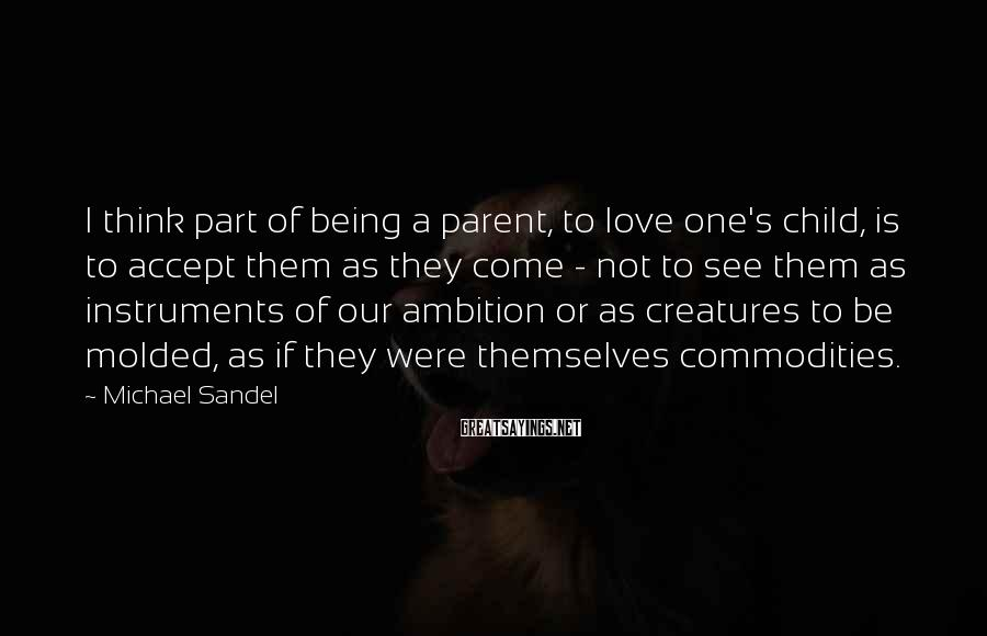 Michael Sandel Sayings: I think part of being a parent, to love one's child, is to accept them
