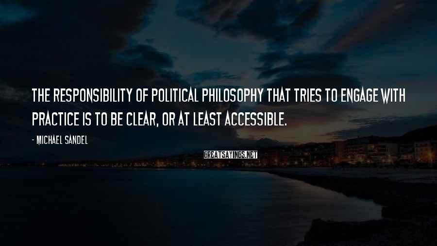 Michael Sandel Sayings: The responsibility of political philosophy that tries to engage with practice is to be clear,
