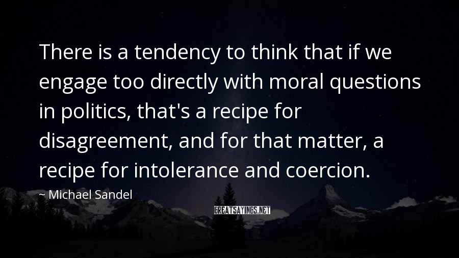 Michael Sandel Sayings: There is a tendency to think that if we engage too directly with moral questions