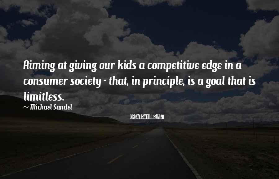 Michael Sandel Sayings: Aiming at giving our kids a competitive edge in a consumer society - that, in
