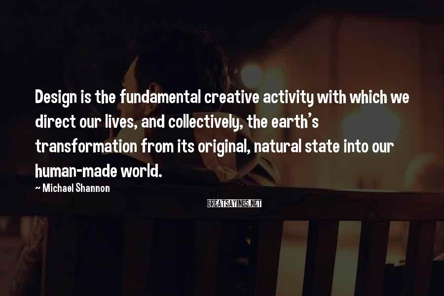 Michael Shannon Sayings: Design is the fundamental creative activity with which we direct our lives, and collectively, the