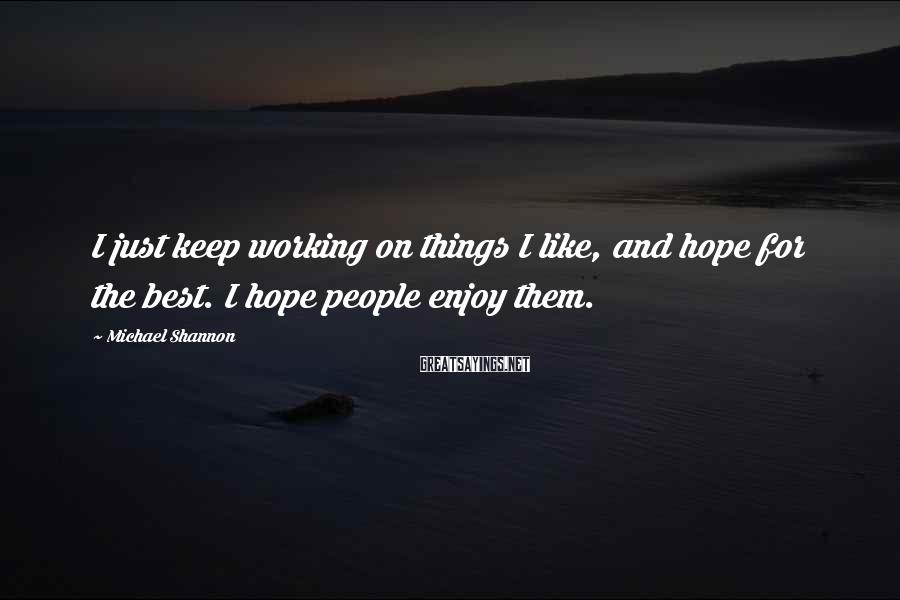 Michael Shannon Sayings: I just keep working on things I like, and hope for the best. I hope