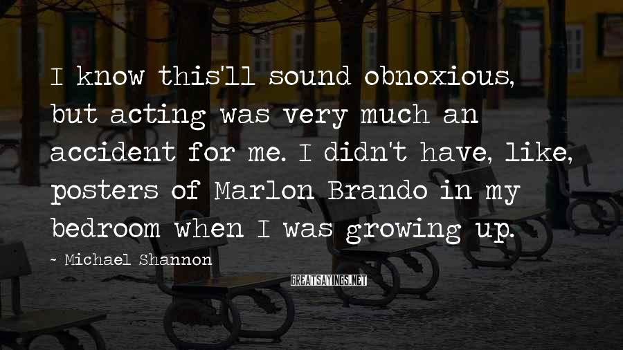 Michael Shannon Sayings: I know this'll sound obnoxious, but acting was very much an accident for me. I