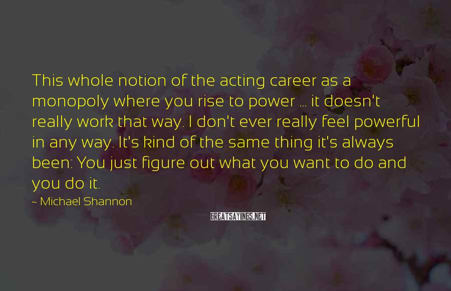 Michael Shannon Sayings: This whole notion of the acting career as a monopoly where you rise to power
