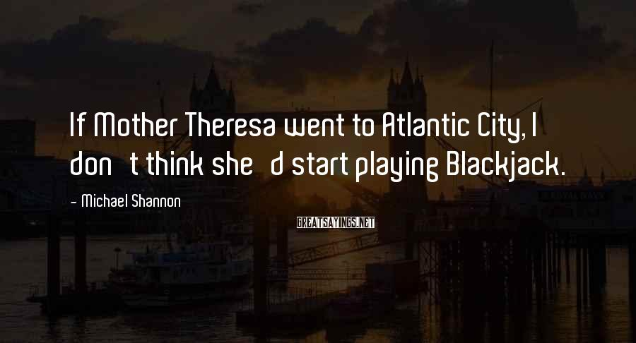 Michael Shannon Sayings: If Mother Theresa went to Atlantic City, I don't think she'd start playing Blackjack.