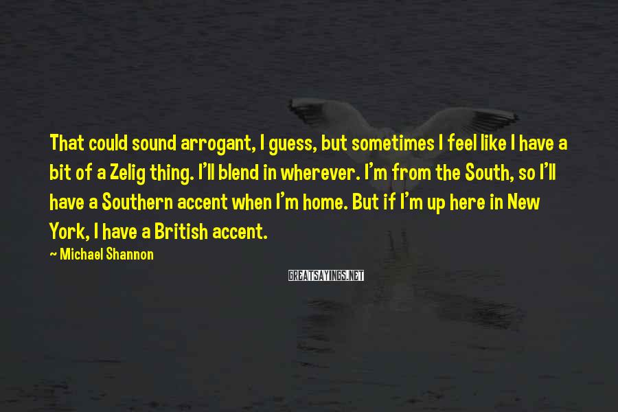 Michael Shannon Sayings: That could sound arrogant, I guess, but sometimes I feel like I have a bit