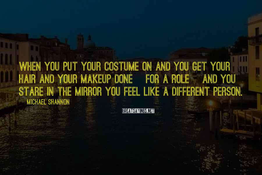 Michael Shannon Sayings: When you put your costume on and you get your hair and your makeup done