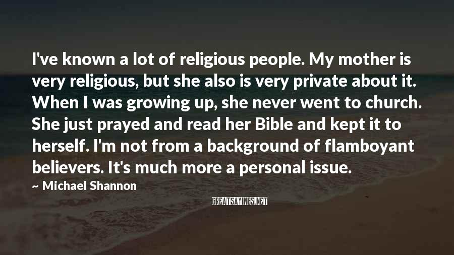 Michael Shannon Sayings: I've known a lot of religious people. My mother is very religious, but she also