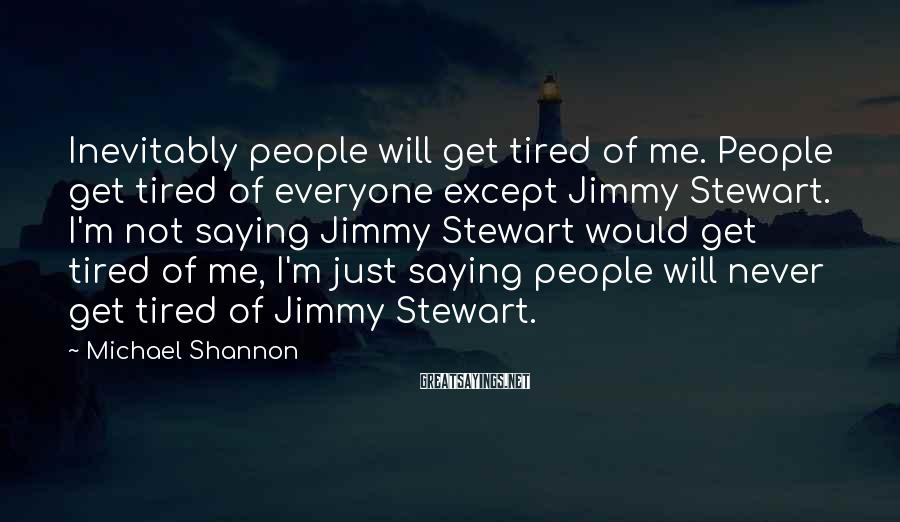 Michael Shannon Sayings: Inevitably people will get tired of me. People get tired of everyone except Jimmy Stewart.