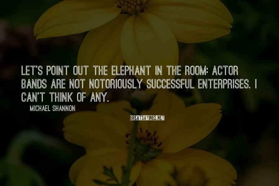 Michael Shannon Sayings: Let's point out the elephant in the room: Actor bands are not notoriously successful enterprises.