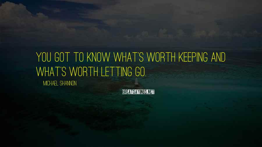 Michael Shannon Sayings: You got to know what's worth keeping and what's worth letting go.