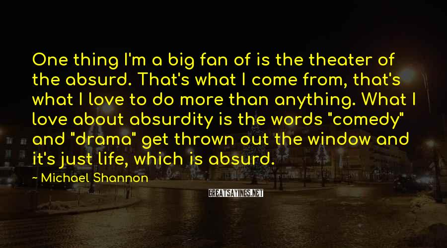 Michael Shannon Sayings: One thing I'm a big fan of is the theater of the absurd. That's what