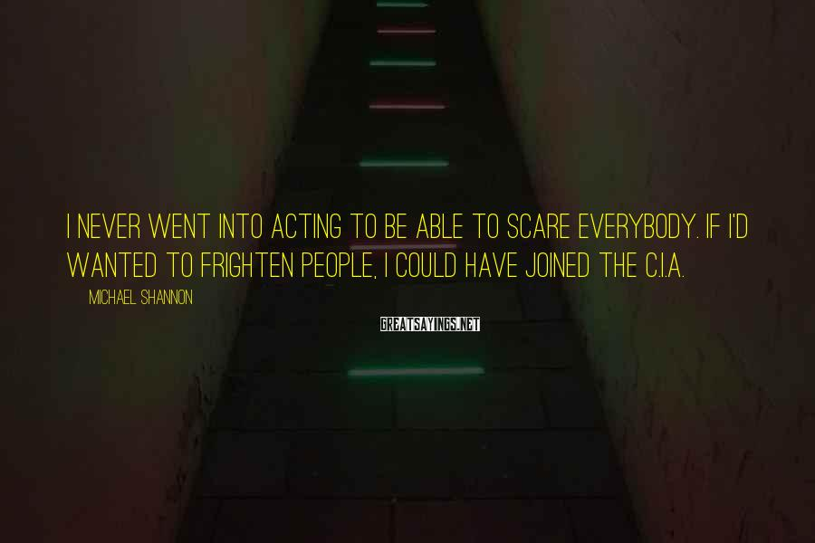 Michael Shannon Sayings: I never went into acting to be able to scare everybody. If I'd wanted to