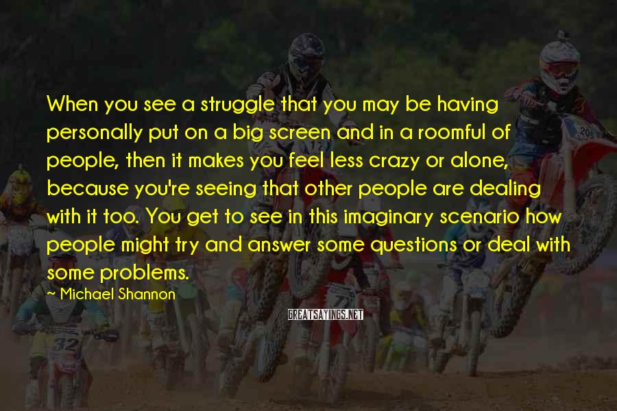 Michael Shannon Sayings: When you see a struggle that you may be having personally put on a big