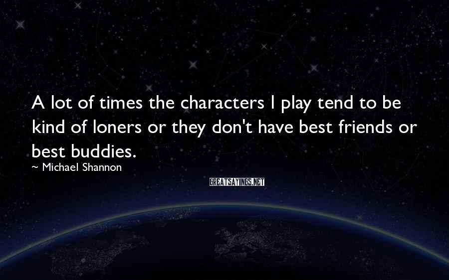 Michael Shannon Sayings: A lot of times the characters I play tend to be kind of loners or