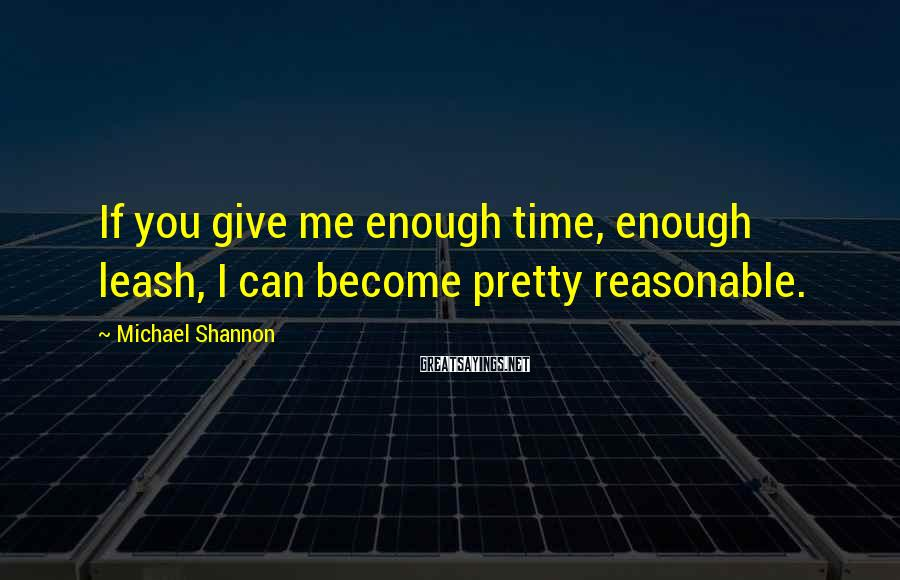 Michael Shannon Sayings: If you give me enough time, enough leash, I can become pretty reasonable.