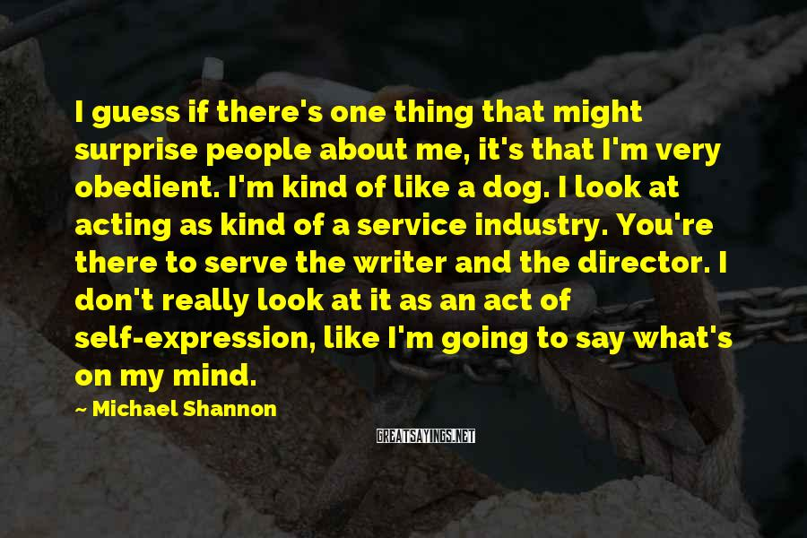 Michael Shannon Sayings: I guess if there's one thing that might surprise people about me, it's that I'm