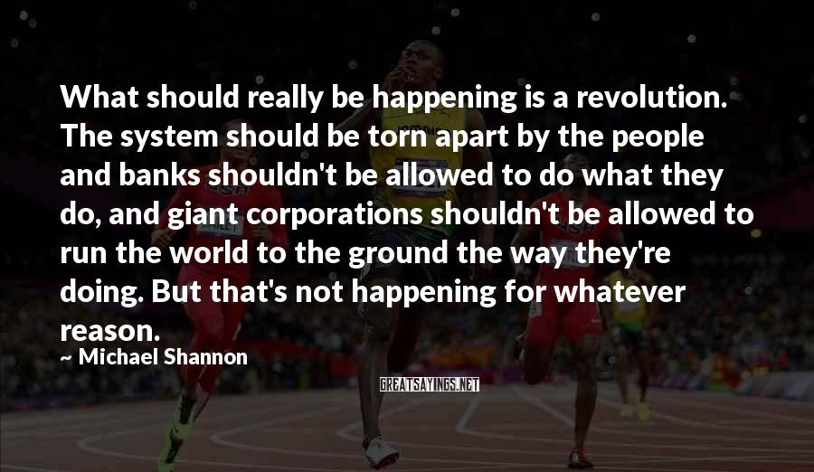 Michael Shannon Sayings: What should really be happening is a revolution. The system should be torn apart by