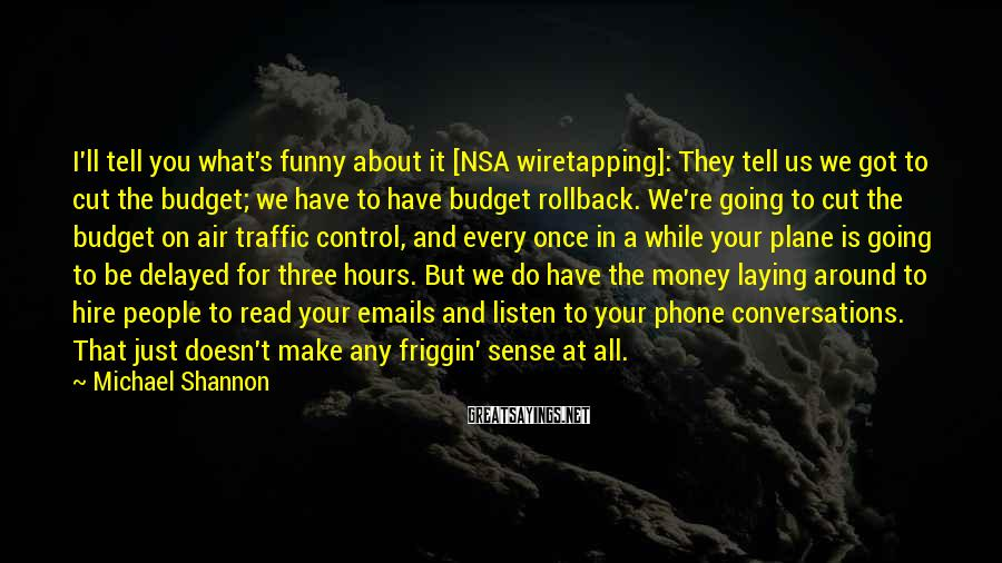 Michael Shannon Sayings: I'll tell you what's funny about it [NSA wiretapping]: They tell us we got to