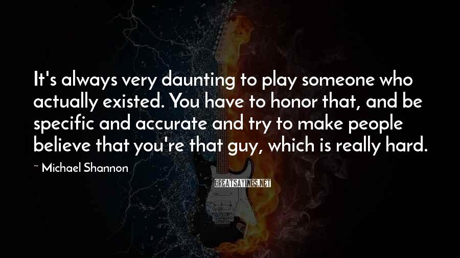 Michael Shannon Sayings: It's always very daunting to play someone who actually existed. You have to honor that,