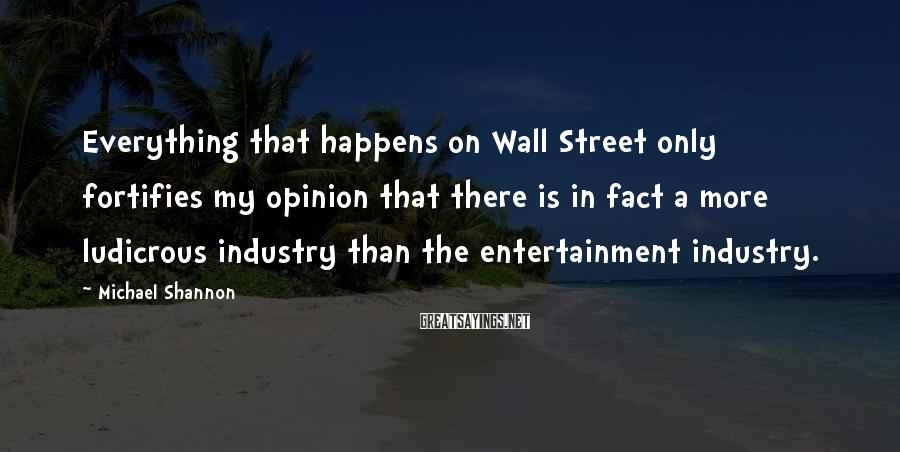 Michael Shannon Sayings: Everything that happens on Wall Street only fortifies my opinion that there is in fact