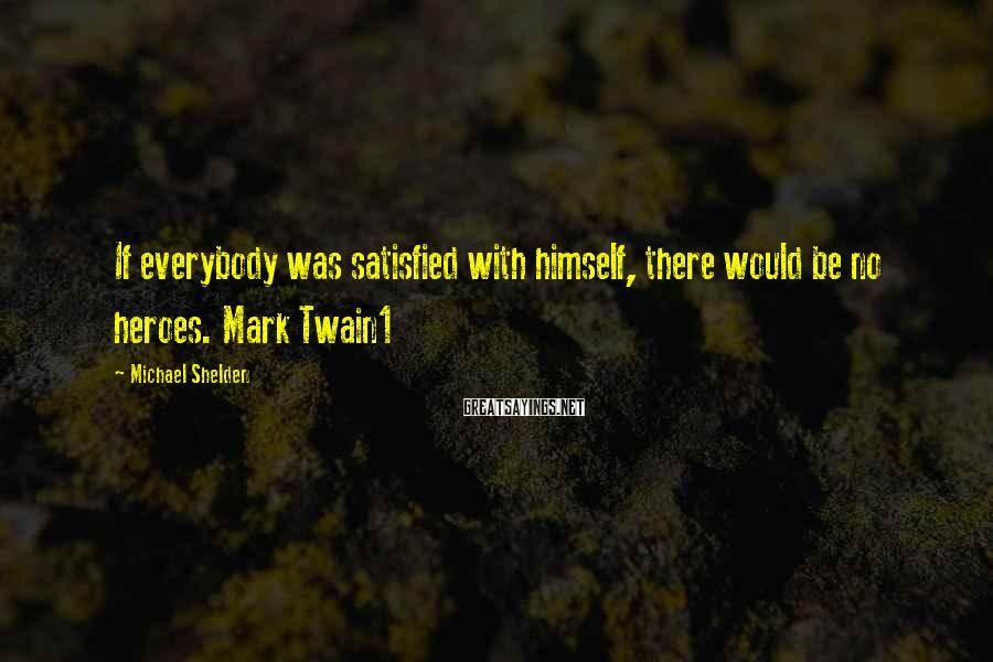 Michael Shelden Sayings: If everybody was satisfied with himself, there would be no heroes. Mark Twain1