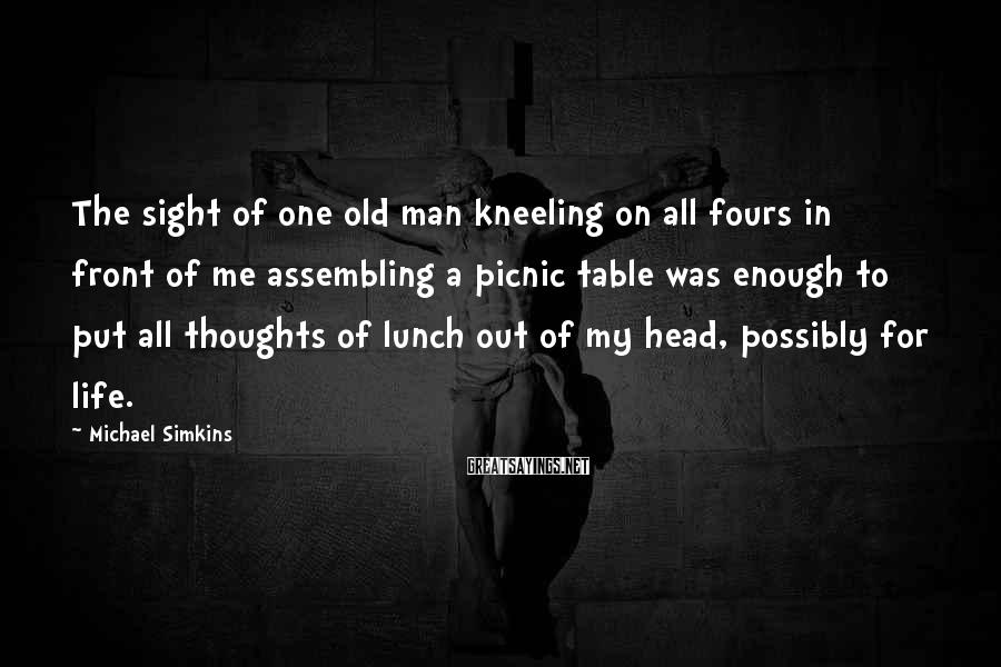 Michael Simkins Sayings: The sight of one old man kneeling on all fours in front of me assembling