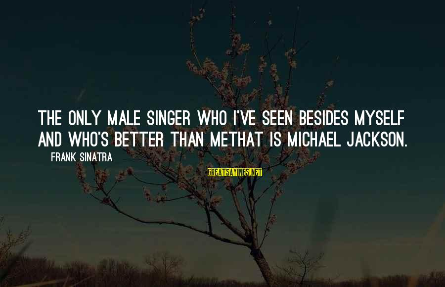 Michael Singer Sayings By Frank Sinatra: The only male singer who I've seen besides myself and who's better than methat is