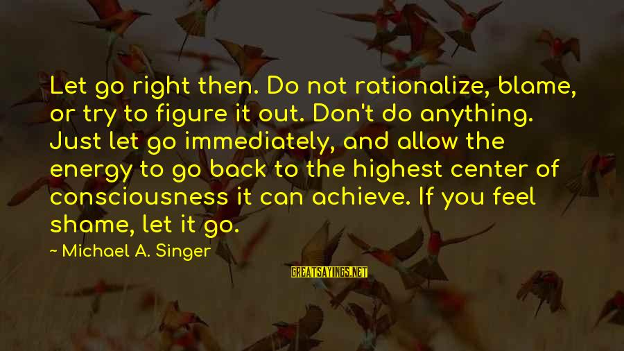 Michael Singer Sayings By Michael A. Singer: Let go right then. Do not rationalize, blame, or try to figure it out. Don't