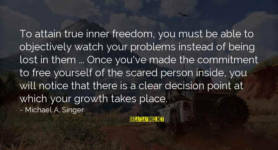 Michael Singer Sayings By Michael A. Singer: To attain true inner freedom, you must be able to objectively watch your problems instead