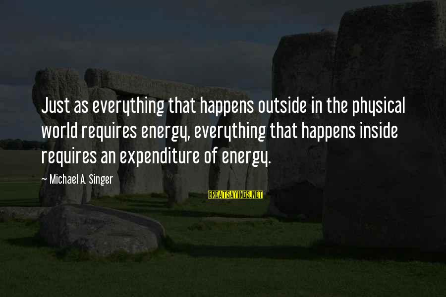 Michael Singer Sayings By Michael A. Singer: Just as everything that happens outside in the physical world requires energy, everything that happens