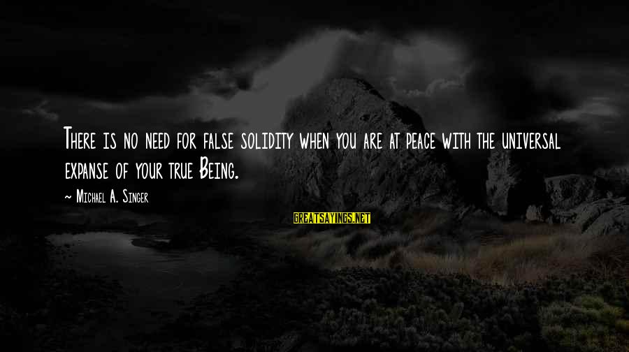 Michael Singer Sayings By Michael A. Singer: There is no need for false solidity when you are at peace with the universal