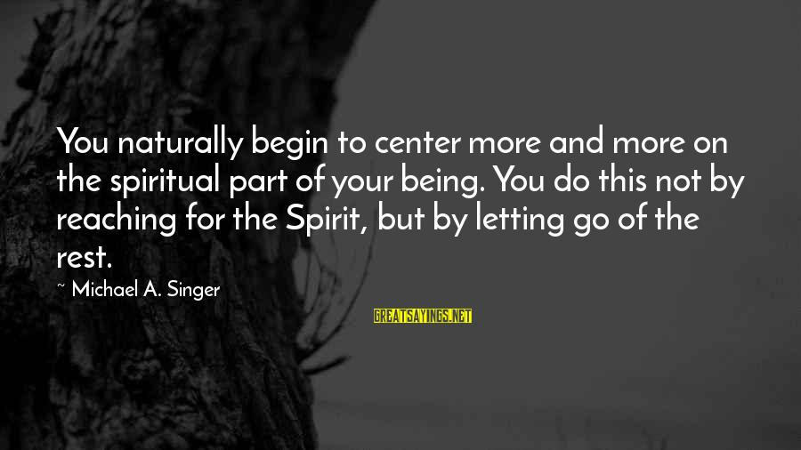 Michael Singer Sayings By Michael A. Singer: You naturally begin to center more and more on the spiritual part of your being.