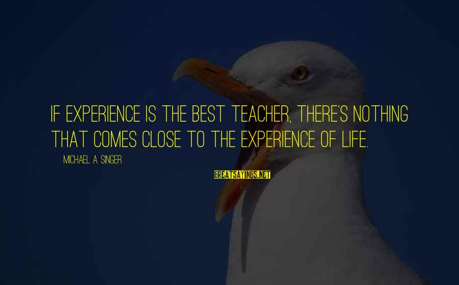 Michael Singer Sayings By Michael A. Singer: If experience is the best teacher, there's nothing that comes close to the experience of