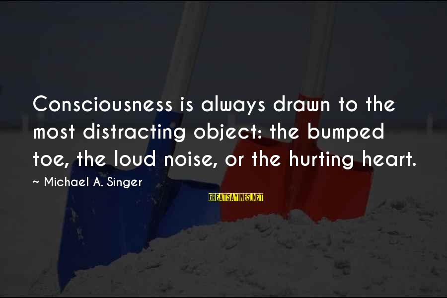 Michael Singer Sayings By Michael A. Singer: Consciousness is always drawn to the most distracting object: the bumped toe, the loud noise,