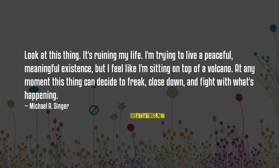 Michael Singer Sayings By Michael A. Singer: Look at this thing. It's ruining my life. I'm trying to live a peaceful, meaningful