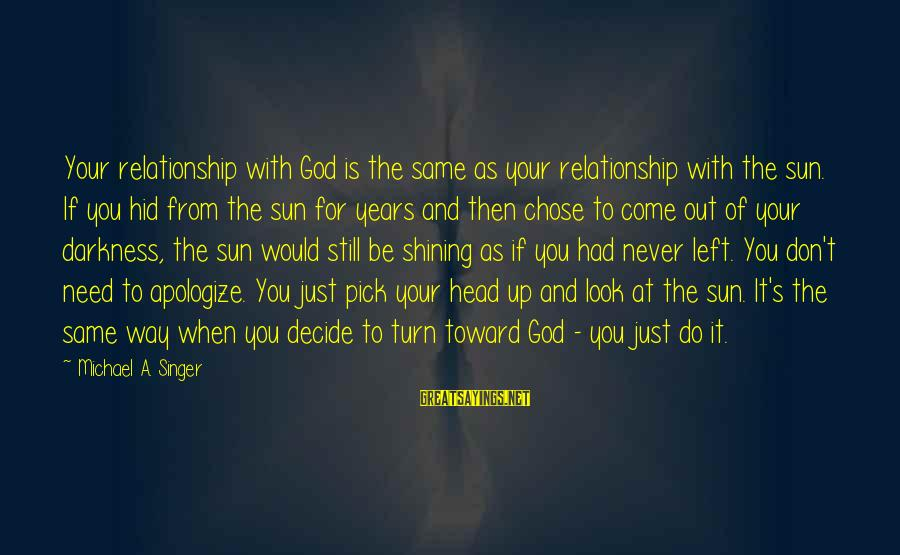 Michael Singer Sayings By Michael A. Singer: Your relationship with God is the same as your relationship with the sun. If you