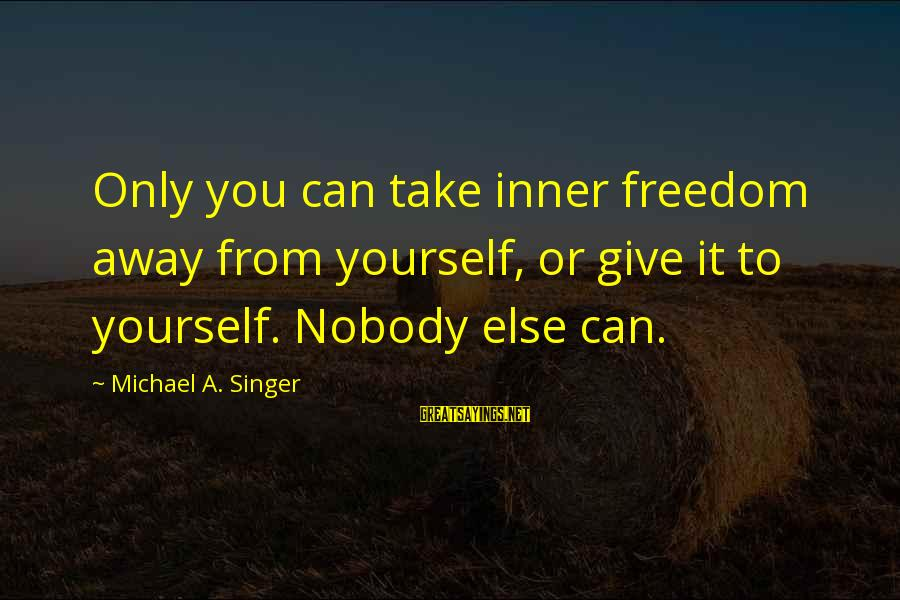 Michael Singer Sayings By Michael A. Singer: Only you can take inner freedom away from yourself, or give it to yourself. Nobody