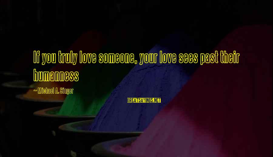 Michael Singer Sayings By Michael A. Singer: If you truly love someone, your love sees past their humanness