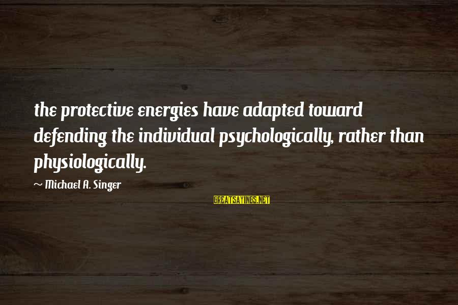 Michael Singer Sayings By Michael A. Singer: the protective energies have adapted toward defending the individual psychologically, rather than physiologically.