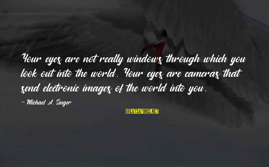 Michael Singer Sayings By Michael A. Singer: Your eyes are not really windows through which you look out into the world. Your