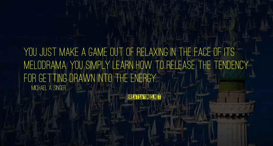 Michael Singer Sayings By Michael A. Singer: You just make a game out of relaxing in the face of its melodrama. You