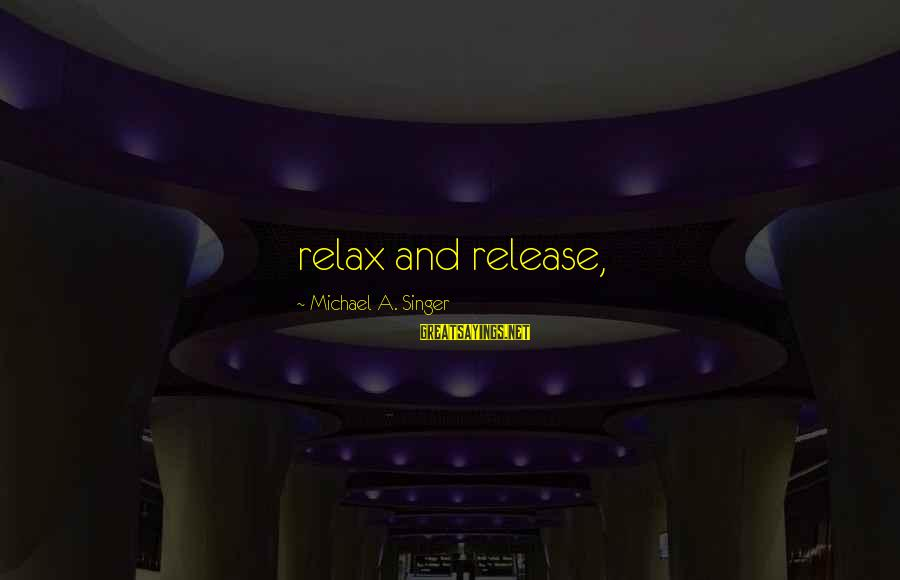 Michael Singer Sayings By Michael A. Singer: relax and release,