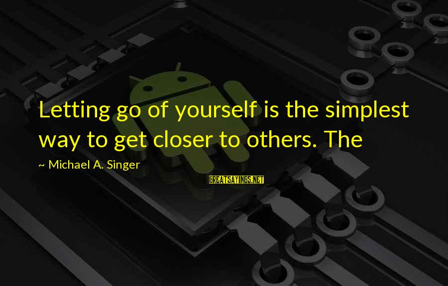 Michael Singer Sayings By Michael A. Singer: Letting go of yourself is the simplest way to get closer to others. The