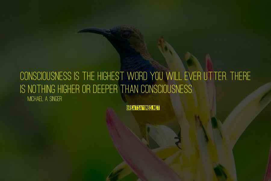 Michael Singer Sayings By Michael A. Singer: Consciousness is the highest word you will ever utter. There is nothing higher or deeper